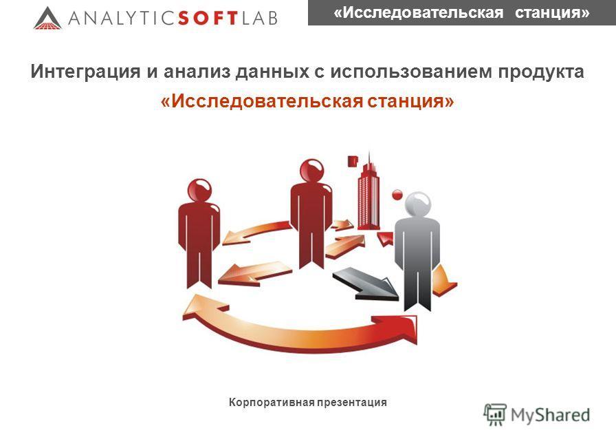 «Исследовательская станция» Корпоративная презентация Интеграция и анализ данных с использованием продукта «Исследовательская станция»