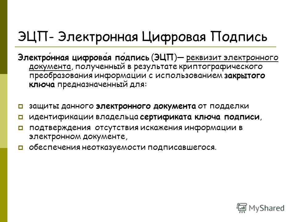 ЭЦП- Электронная Цифровая Подпись Электронная цифровая подпись (ЭЦП) реквизит электронного документа, полученный в результате криптографического преобразования информации с использованием закрытого ключа предназначенный для: защиты данного электронно