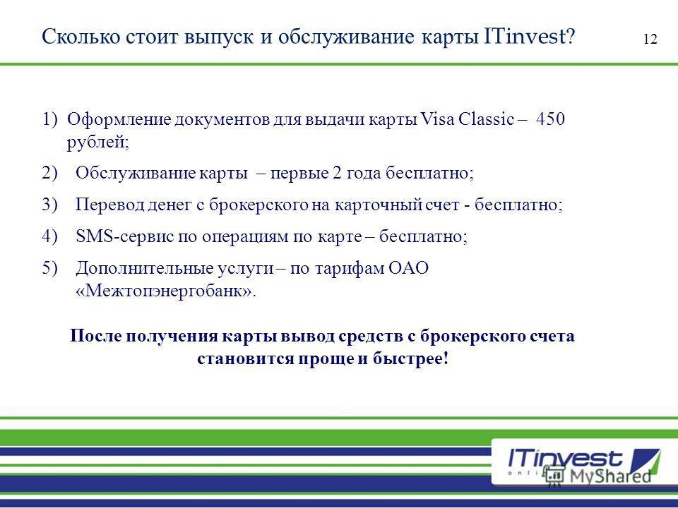 Сколько стоит выпуск и обслуживание карты ITinvest ? 12 1)Оформление документов для выдачи карты Visa Classic – 450 рублей ; 2)Обслуживание карты – первые 2 года бесплатно ; 3)Перевод денег с брокерского на карточный счет - бесплатно ; 4) SMS- сервис
