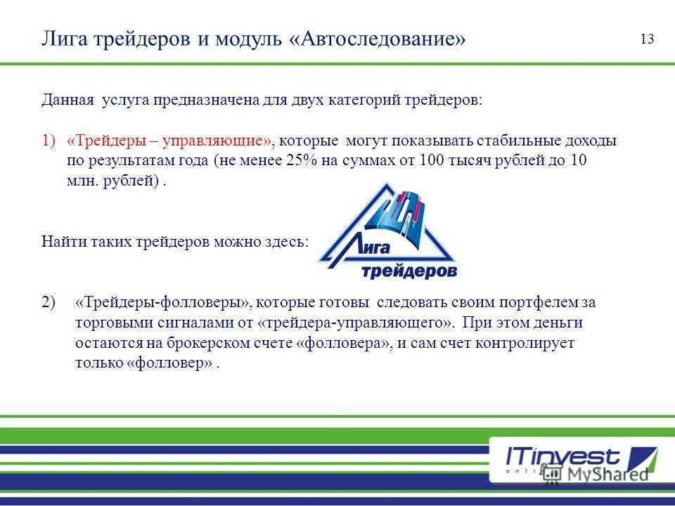 Лига трейдеров и модуль «Автоследование» 13 Данная услуга предназначена для двух категорий трейдеров : 1) « Трейдеры – управляющие », которые могут показывать стабильные доходы по результатам года ( не менее 25% на суммах от 100 тысяч рублей до 10 мл