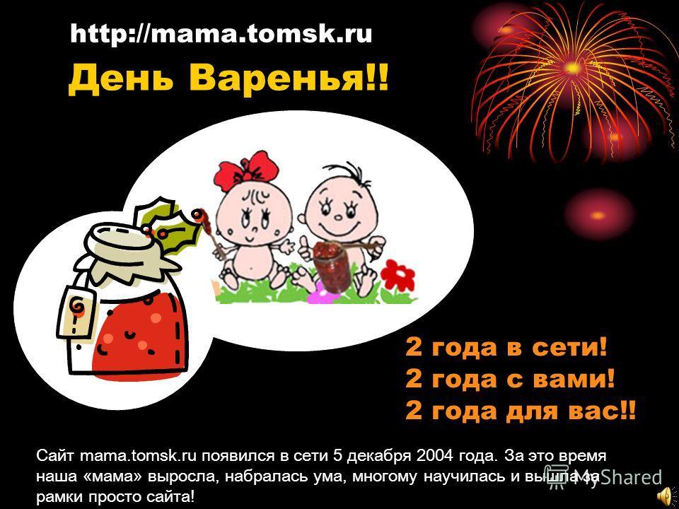 2 года в сети! 2 года с вами! 2 года для вас!! http://mama.tomsk.ru Сайт mama.tomsk.ru появился в сети 5 декабря 2004 года. За это время наша «мама» выросла, набралась ума, многому научилась и вышла за рамки просто сайта! День Варенья!!