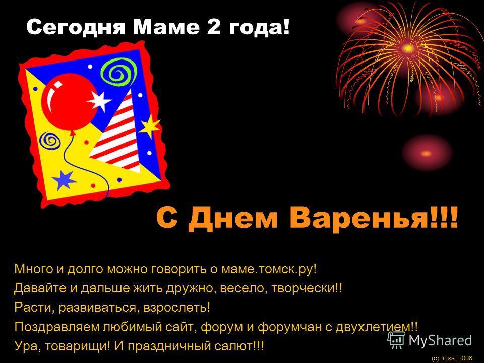 Сегодня Маме 2 года! С Днем Варенья!!! Много и долго можно говорить о маме.томск.ру! Давайте и дальше жить дружно, весело, творчески!! Расти, развиваться, взрослеть! Поздравляем любимый сайт, форум и форумчан с двухлетием!! Ура, товарищи! И праздничн