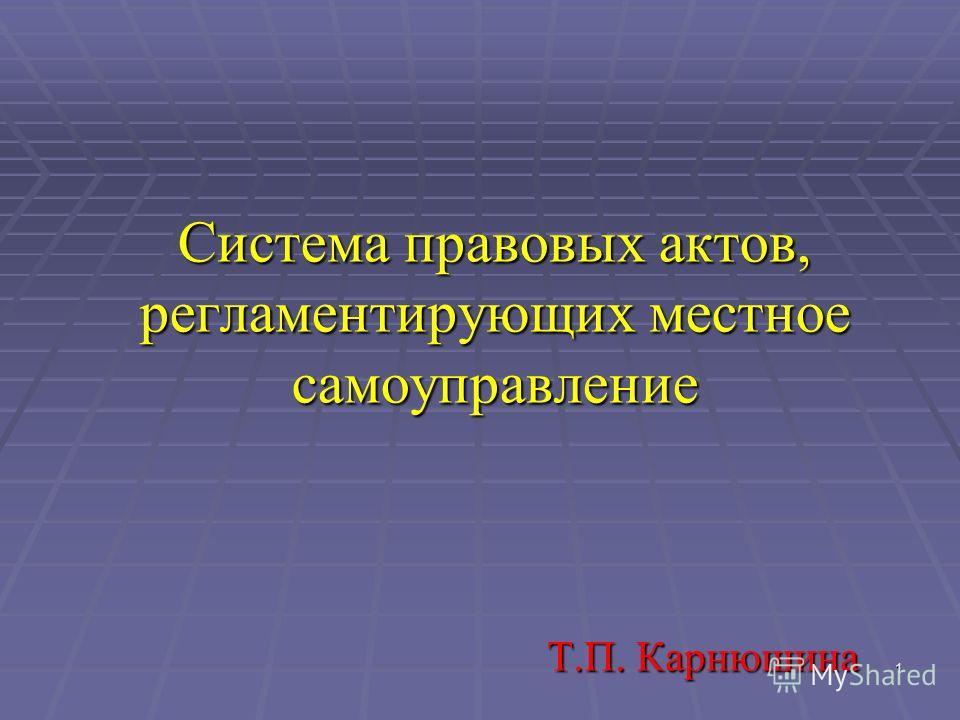 1 Система правовых актов, регламентирующих местное самоуправление Т.П. Карнюшина