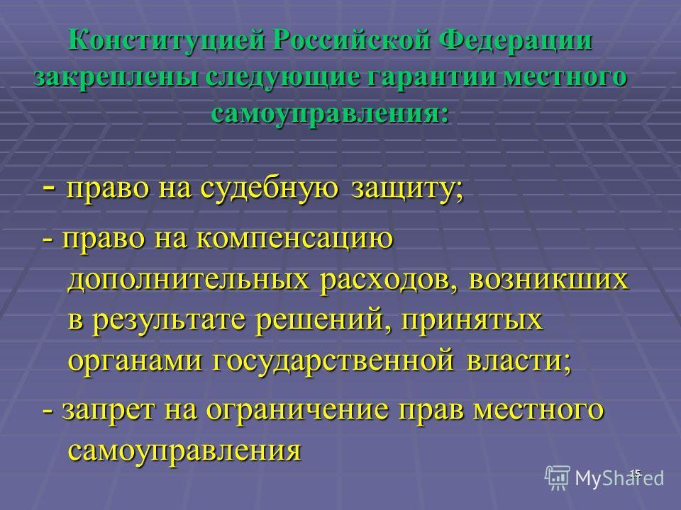 15 15 Конституцией Российской Федерации закреплены следующие гарантии местного самоуправления: - право на судебную защиту; - право на компенсацию дополнительных расходов, возникших в результате решений, принятых органами государственной власти; - зап