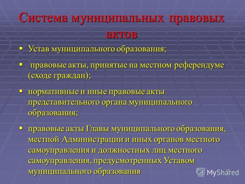 25 Система муниципальных правовых актов Устав муниципального образования; Устав муниципального образования; правовые акты, принятые на местном референдуме (сходе граждан); правовые акты, принятые на местном референдуме (сходе граждан); нормативные и