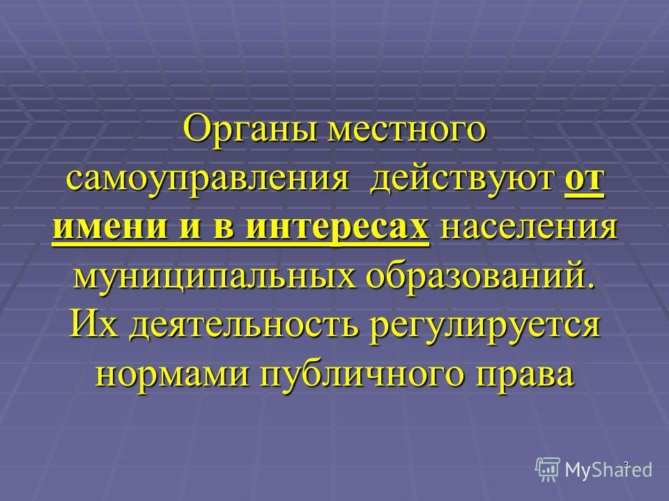3 Органы местного самоуправления действуют от имени и в интересах населения муниципальных образований. Их деятельность регулируется нормами публичного права