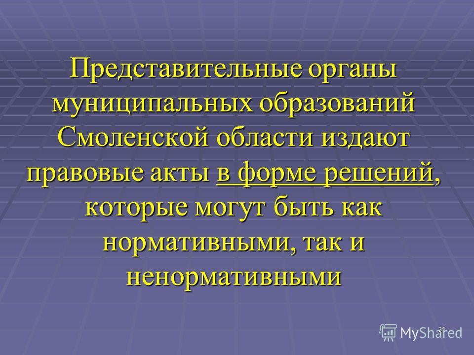 31 Представительные органы муниципальных образований Смоленской области издают правовые акты в форме решений, которые могут быть как нормативными, так и ненормативными