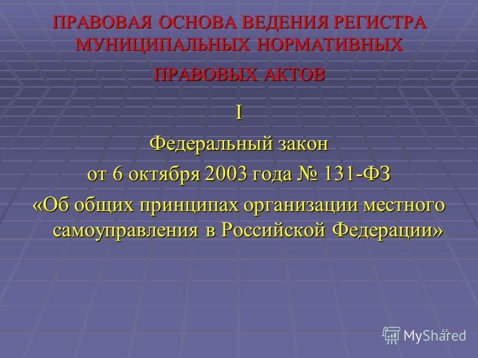 55 ПРАВОВАЯ ОСНОВА ВЕДЕНИЯ РЕГИСТРА МУНИЦИПАЛЬНЫХ НОРМАТИВНЫХ ПРАВОВЫХ АКТОВ I Федеральный закон от 6 октября 2003 года 131-ФЗ «Об общих принципах организации местного самоуправления в Российской Федерации»