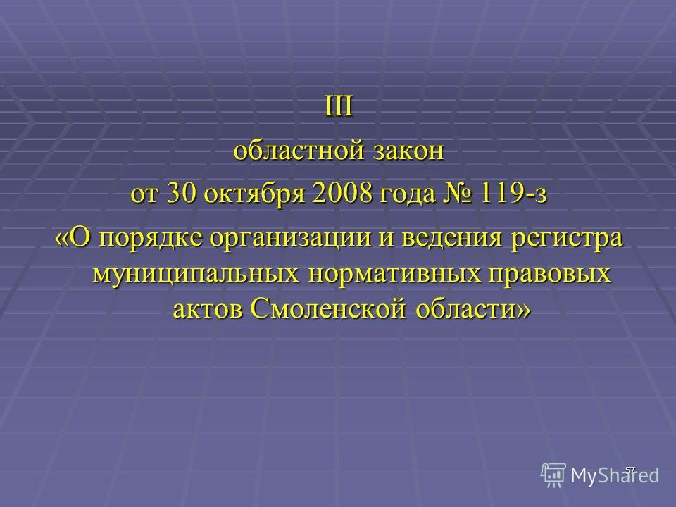 57 III областной закон от 30 октября 2008 года 119-з «О порядке организации и ведения регистра муниципальных нормативных правовых актов Смоленской области»
