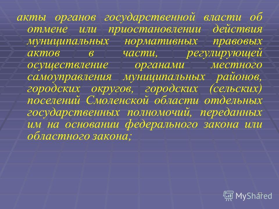 63 акты органов государственной власти об отмене или приостановлении действия муниципальных нормативных правовых актов в части, регулирующей осуществление органами местного самоуправления муниципальных районов, городских округов, городских (сельских)