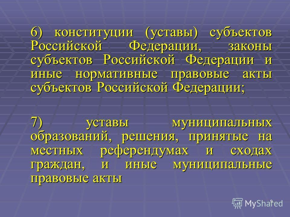 9 9 6) конституции (уставы) субъектов Российской Федерации, законы субъектов Российской Федерации и иные нормативные правовые акты субъектов Российской Федерации; 7) уставы муниципальных образований, решения, принятые на местных референдумах и сходах