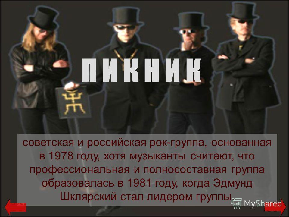П И К Н И К советская и российская рок-группа, основанная в 1978 году, хотя музыканты считают, что профессиональная и полносоставная группа образовалась в 1981 году, когда Эдмунд Шклярский стал лидером группы.