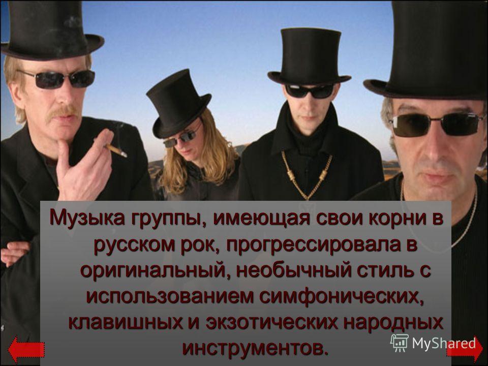 Музыка группы, имеющая свои корни в русском рок, прогрессировала в оригинальный, необычный стиль с использованием симфонических, клавишных и экзотических народных инструментов.