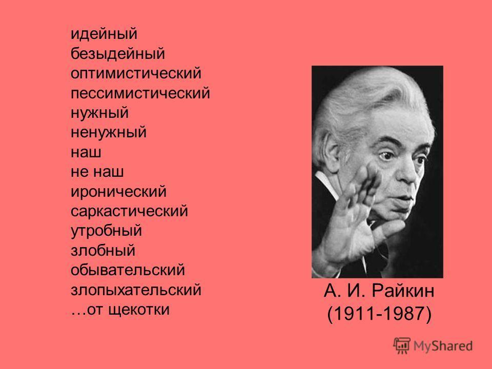 А. И. Райкин (1911-1987) идейный безыдейный оптимистический пессимистический нужный ненужный наш не наш иронический саркастический утробный злобный обывательский злопыхательский …от щекотки