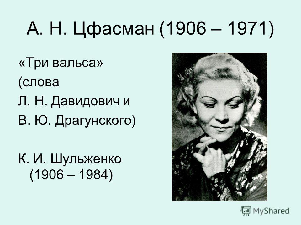 А. Н. Цфасман (1906 – 1971) «Три вальса» (слова Л. Н. Давидович и В. Ю. Драгунского) К. И. Шульженко (1906 – 1984)
