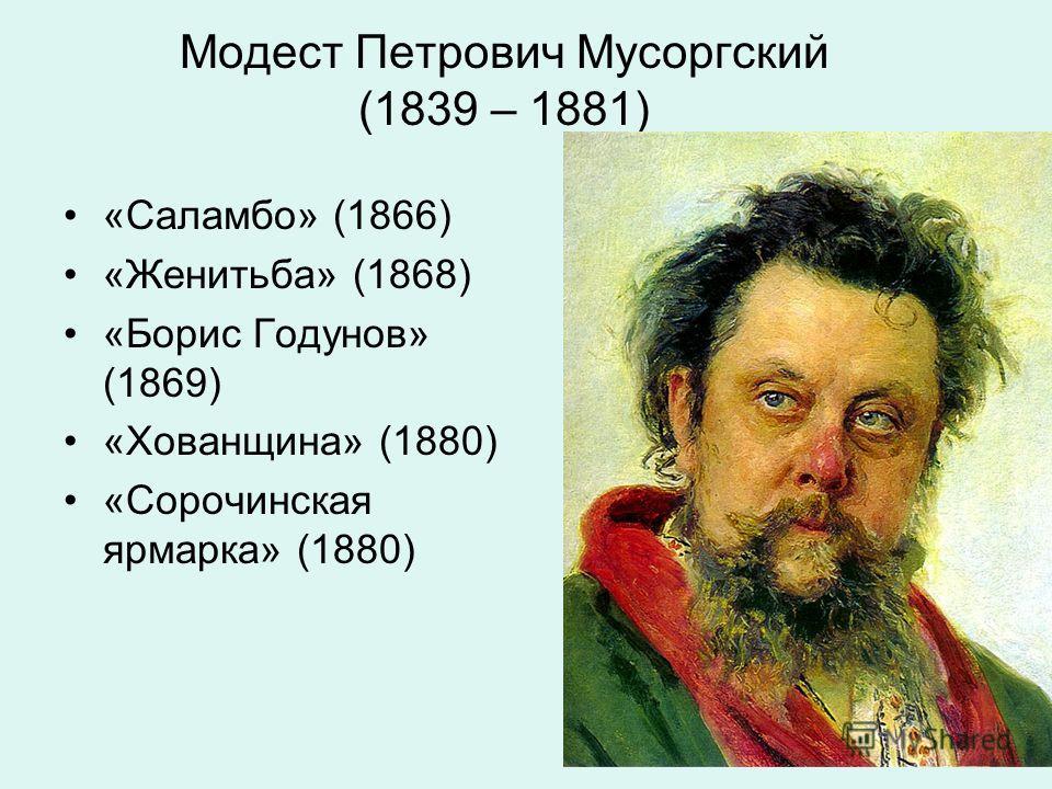 Модест Петрович Мусоргский (1839 – 1881) «Саламбо» (1866) «Женитьба» (1868) «Борис Годунов» (1869) «Хованщина» (1880) «Сорочинская ярмарка» (1880)