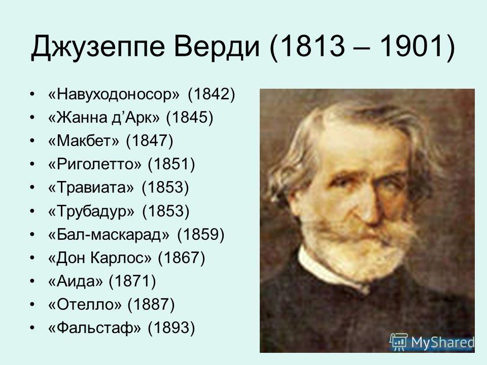 Джузеппе Верди (1813 – 1901) «Навуходоносор» (1842) «Жанна дАрк» (1845) «Макбет» (1847) «Риголетто» (1851) «Травиата» (1853) «Трубадур» (1853) «Бал-маскарад» (1859) «Дон Карлос» (1867) «Аида» (1871) «Отелло» (1887) «Фальстаф» (1893)
