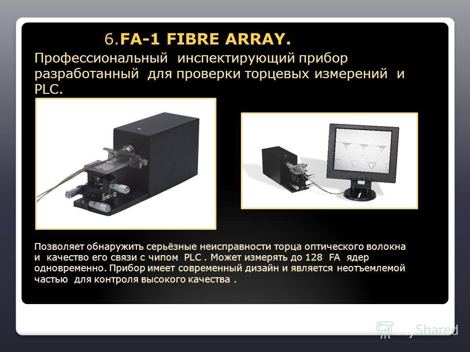 6.FA-1 FIBRE ARRAY. 6.FA-1 FIBRE ARRAY. Профессиональный инспектирующий прибор разработанный для проверки торцевых измерений и PLС. Позволяет обнаружить серьёзные неисправности торца оптического волокна и качество его связи с чипом PLC. Может измерят