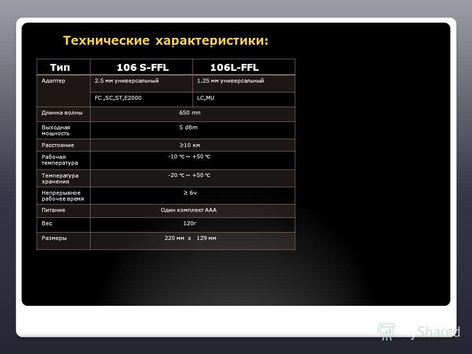 Технические характеристики: Технические характеристики: Тип 106 S-FFL 106L-FFL Адаптер2.5 мм универсальный1.25 мм универсальный FC,SC,ST,E2000LC,MU Длинна волны 650 mn Выходная мощность 5 dBm Расстояние 10 км Рабочая температура -10 ~ +50 Температура