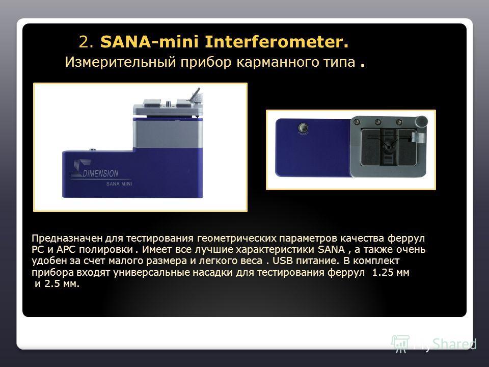 2. SANA-mini Interferometer. Измерительный прибор карманного типа. 2. SANA-mini Interferometer. Измерительный прибор карманного типа. Предназначен для тестирования геометрических параметров качества феррул РС и АРС полировки. Имеет все лучшие характе