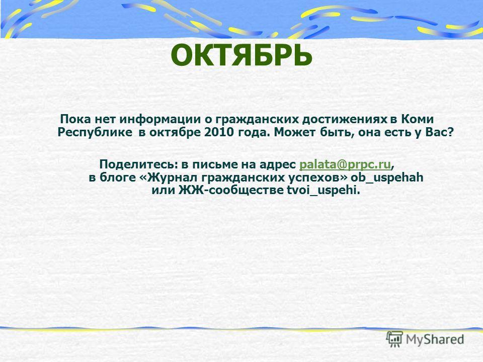 ОКТЯБРЬ Пока нет информации о гражданских достижениях в Коми Республике в октябре 2010 года. Может быть, она есть у Вас? Поделитесь: в письме на адрес palata@prpc.ru, в блоге «Журнал гражданских успехов» ob_uspehah или ЖЖ-сообществе tvoi_uspehi.palat