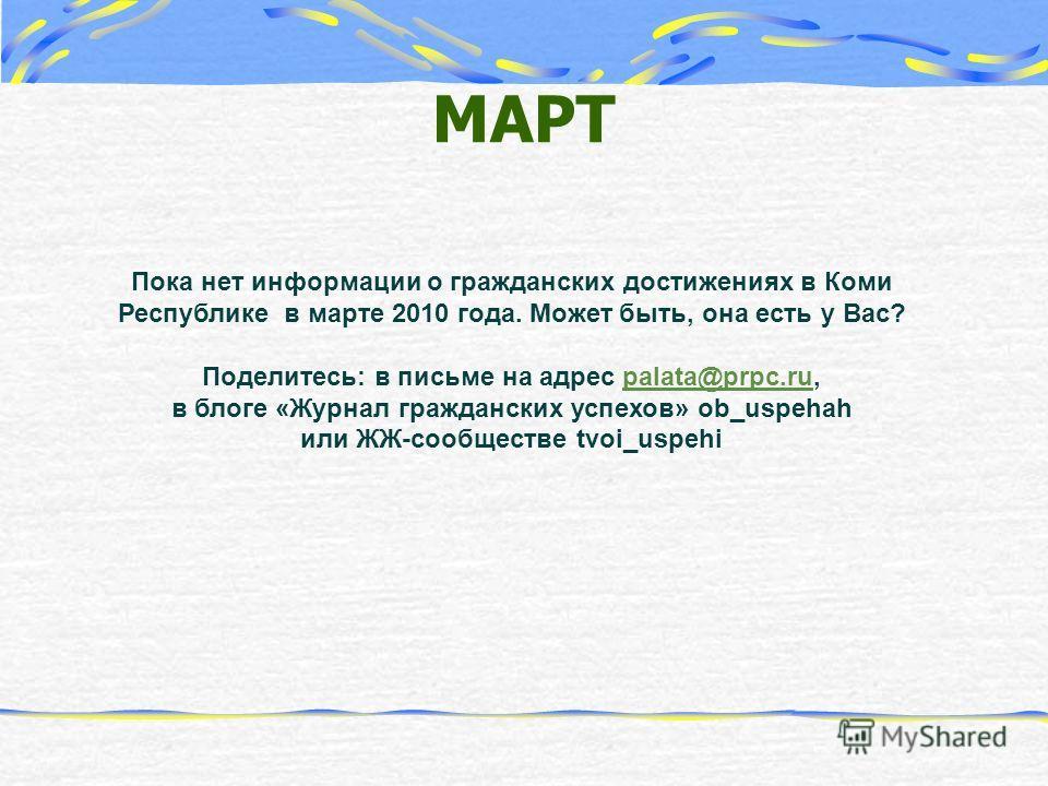 МАРТ Пока нет информации о гражданских достижениях в Коми Республике в марте 2010 года. Может быть, она есть у Вас? Поделитесь: в письме на адрес palata@prpc.ru, в блоге «Журнал гражданских успехов» ob_uspehah или ЖЖ-сообществе tvoi_uspehipalata@prpc