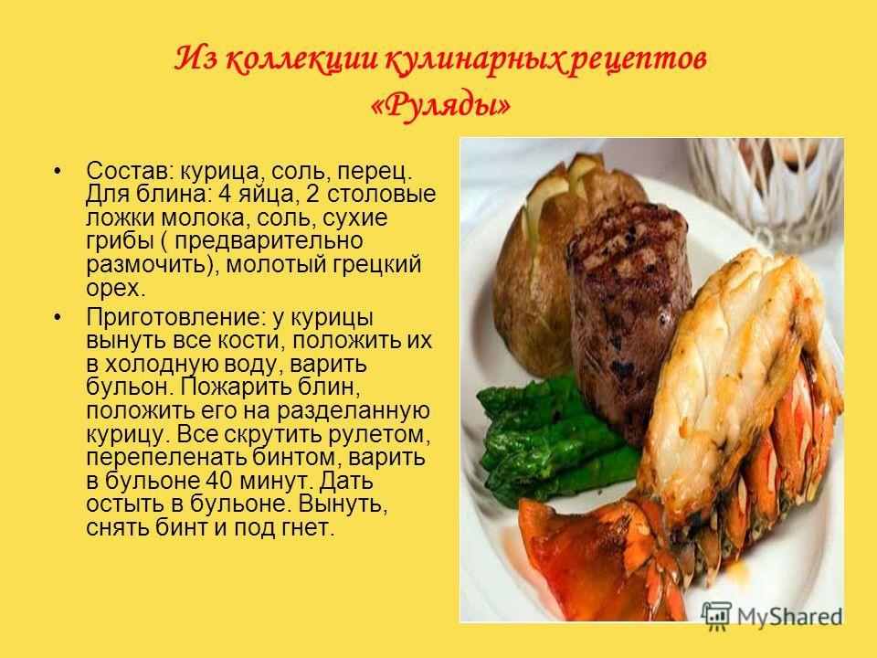 Из коллекции кулинарных рецептов «Руляды» Состав: курица, соль, перец. Для блина: 4 яйца, 2 столовые ложки молока, соль, сухие грибы ( предварительно размочить), молотый грецкий орех. Приготовление: у курицы вынуть все кости, положить их в холодную в