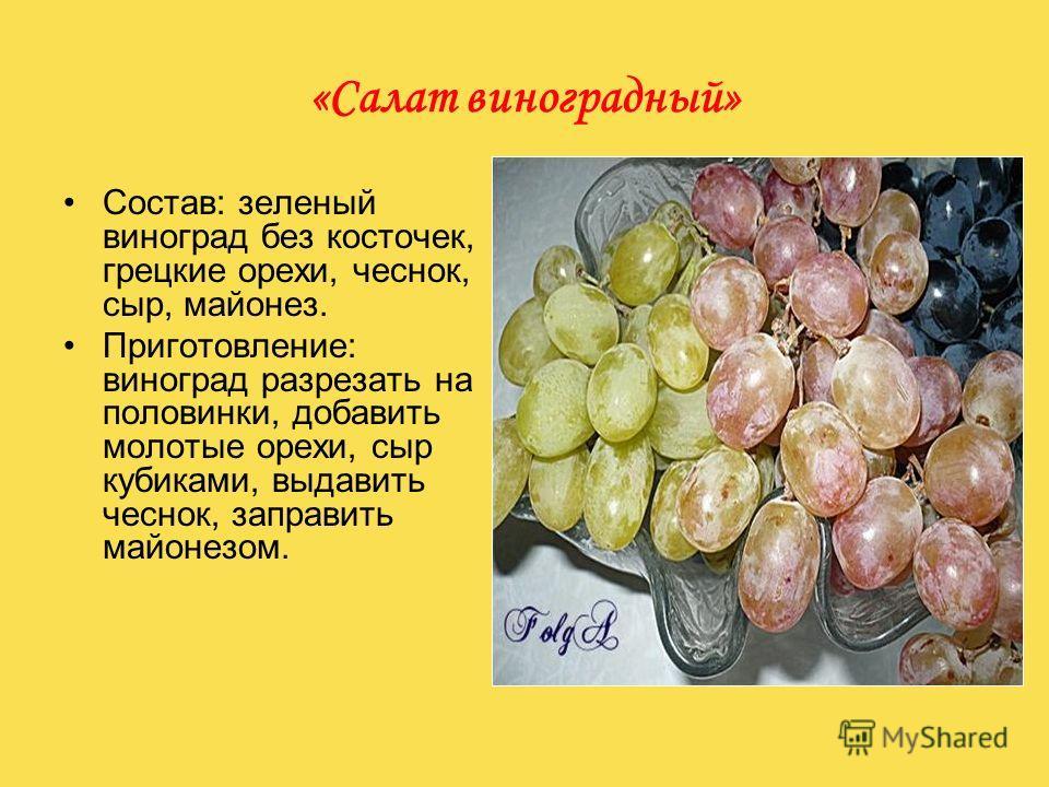 «Салат виноградный» Состав: зеленый виноград без косточек, грецкие орехи, чеснок, сыр, майонез. Приготовление: виноград разрезать на половинки, добавить молотые орехи, сыр кубиками, выдавить чеснок, заправить майонезом.