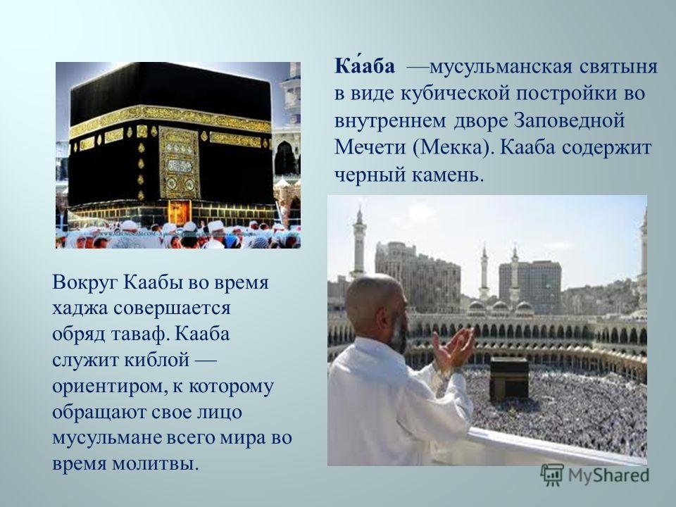Вокруг Каабы во время хаджа совершается обряд таваф. Кааба служит киблой ориентиром, к которому обращают свое лицо мусульмане всего мира во время молитвы. Ка́аба мусульманская святыня в виде кубической постройки во внутреннем дворе Заповедной Мечети