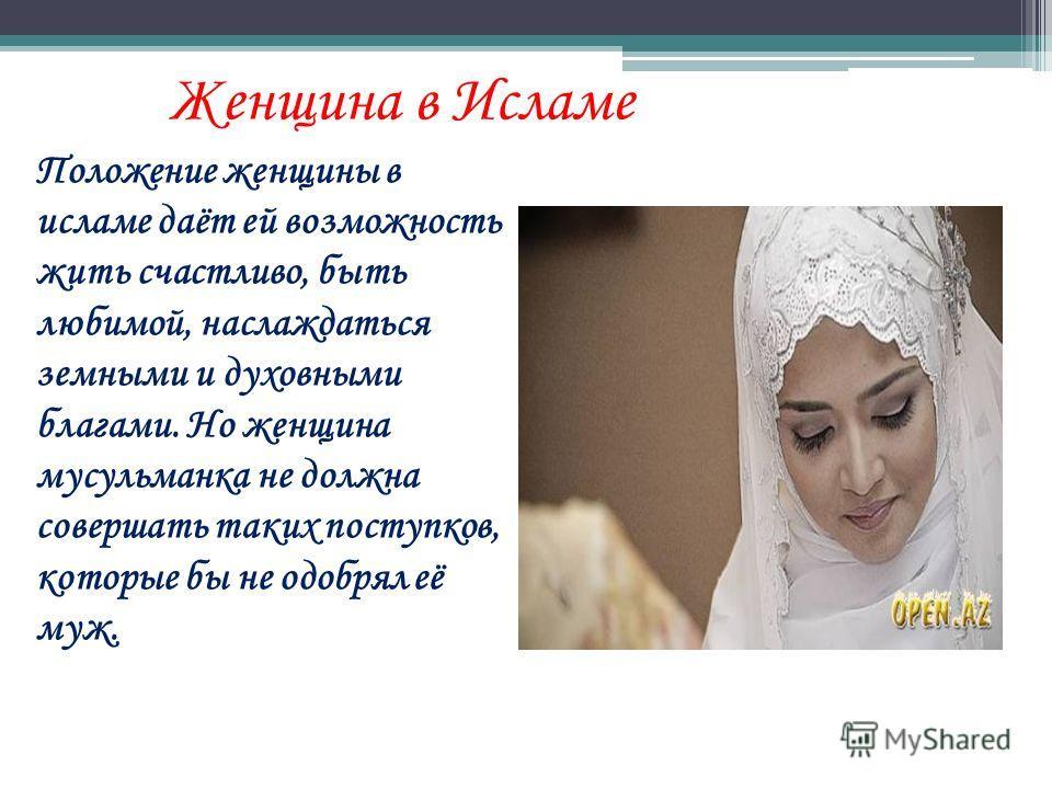Положение женщины в исламе даёт ей возможность жить счастливо, быть любимой, наслаждаться земными и духовными благами. Но женщина мусульманка не должна совершать таких поступков, которые бы не одобрял её муж. Женщина в Исламе