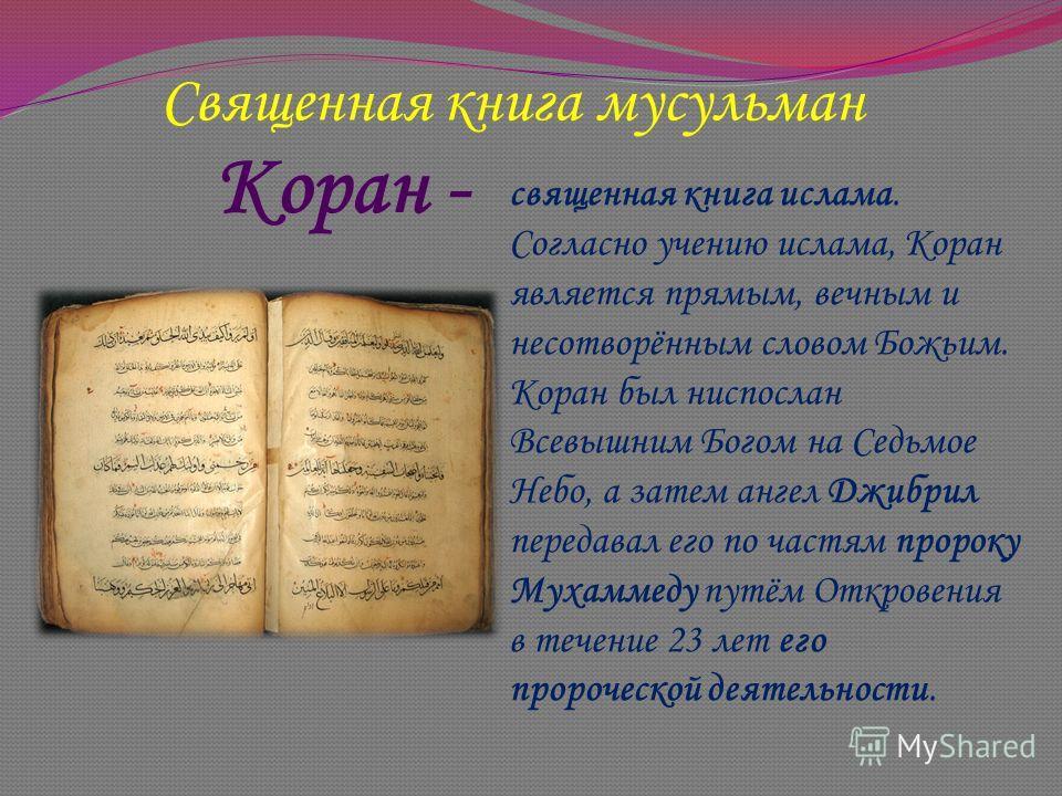 Коран - священная книга ислама. Согласно учению ислама, Коран является прямым, вечным и несотворённым словом Божьим. Коран был ниспослан Всевышним Богом на Седьмое Небо, а затем ангел Джибрил передавал его по частям пророку Мухаммеду путём Откровения