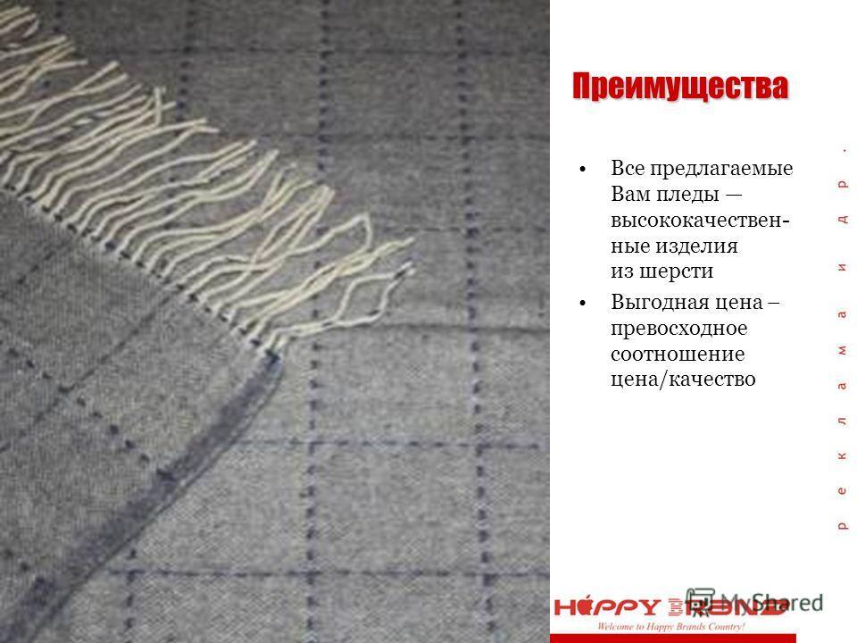 Преимущества Все предлагаемые Вам пледы высококачествен- ные изделия из шерсти Выгодная цена – превосходное соотношение цена/качество