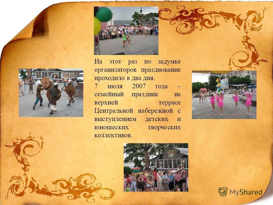На этот раз по задумке организаторов празднование проходило в два дня. 7 июля 2007 года – семейный праздник на верхней террасе Центральной набережной с выступлением детских и юношеских творческих коллективов.