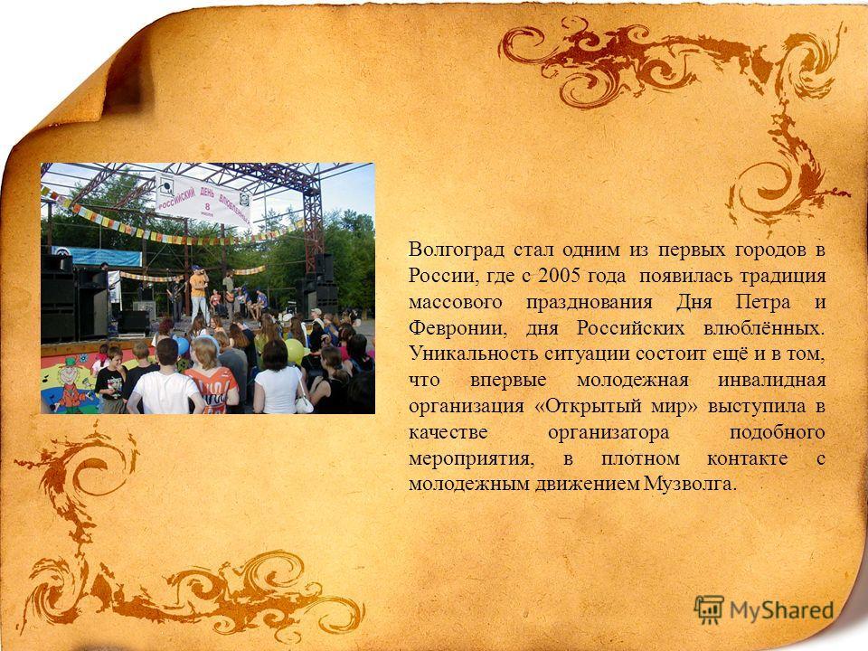 Волгоград стал одним из первых городов в России, где с 2005 года появилась традиция массового празднования Дня Петра и Февронии, дня Российских влюблённых. Уникальность ситуации состоит ещё и в том, что впервые молодежная инвалидная организация «Откр