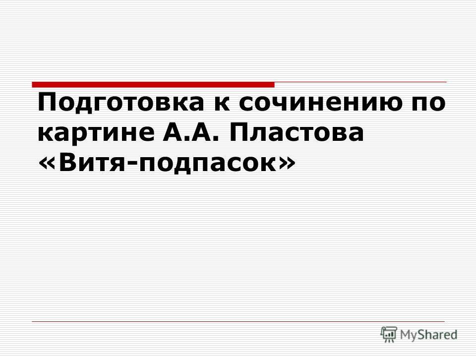 Подготовка к сочинению по картине А.А. Пластова «Витя-подпасок»