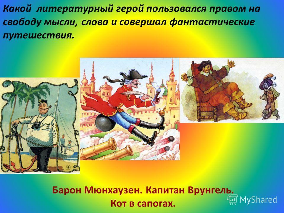Какой литературный герой пользовался правом на свободу мысли, слова и совершал фантастические путешествия. Барон Мюнхаузен. Капитан Врунгель. Кот в сапогах.