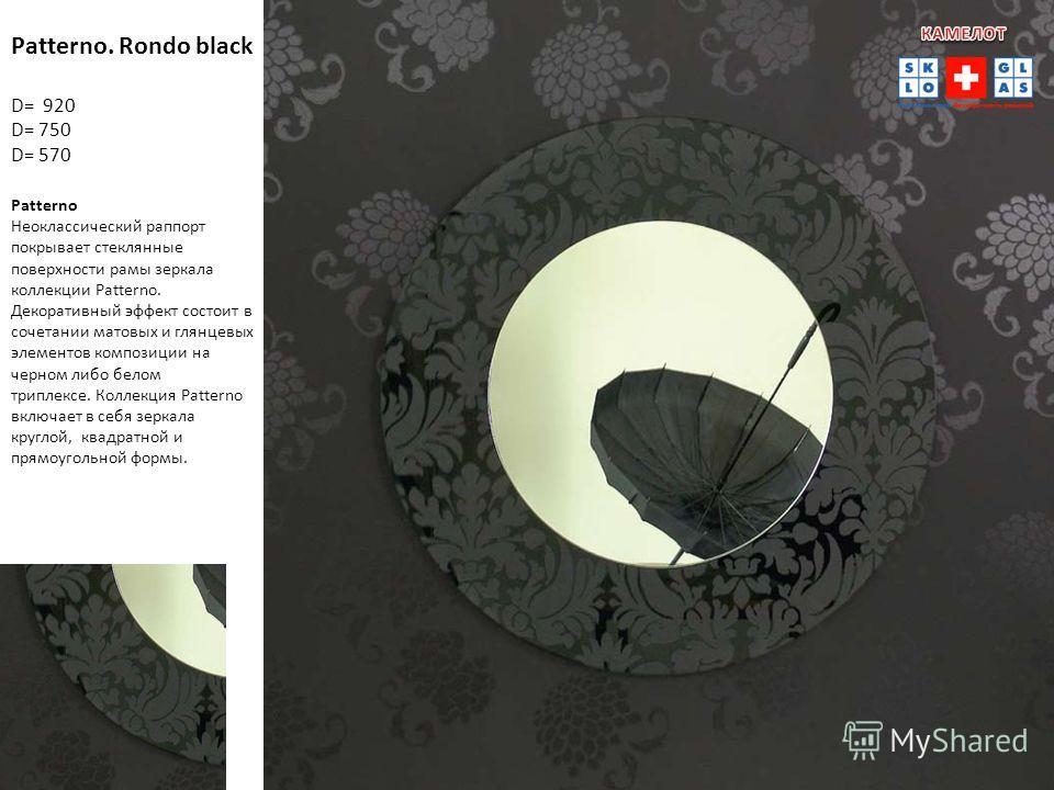 Patterno. Rondo black D= 920 D= 750 D= 570 Patterno Неоклассический раппорт покрывает стеклянные поверхности рамы зеркала коллекции Patterno. Декоративный эффект состоит в сочетании матовых и глянцевых элементов композиции на черном либо белом трипле