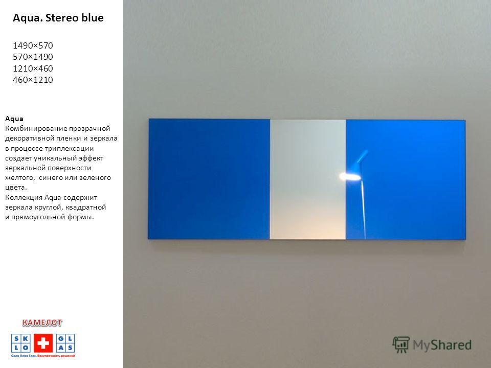 Aqua. Stereo blue 1490×570 570×1490 1210×460 460×1210 Aqua Комбинирование прозрачной декоративной пленки и зеркала в процессе триплексации создает уникальный эффект зеркальной поверхности желтого, синего или зеленого цвета. Коллекция Aqua содержит зе