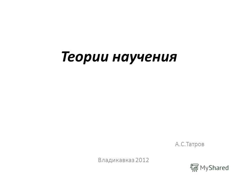 А.С.Татров Владикавказ 2012 Теории научения