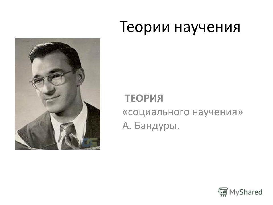 Теории научения ТЕОРИЯ «социального научения» А. Бандуры.