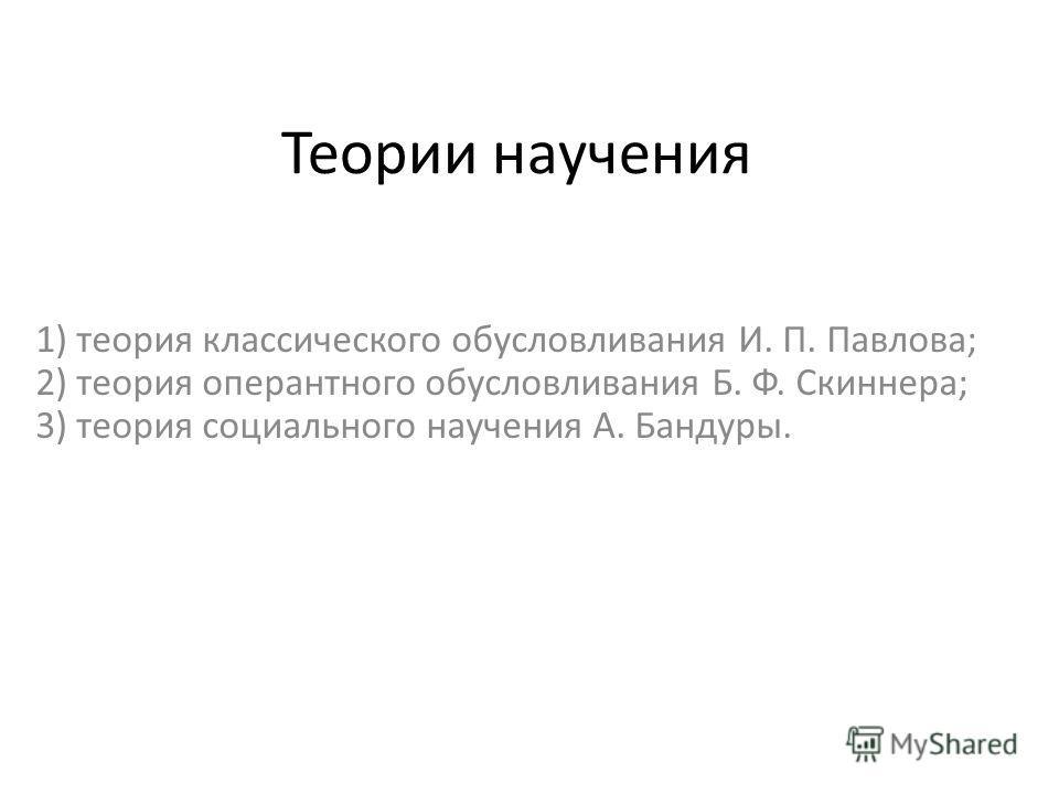 Теории научения 1) теория классического обусловливания И. П. Павлова; 2) теория оперантного обусловливания Б. Ф. Скиннера; 3) теория социального научения А. Бандуры.