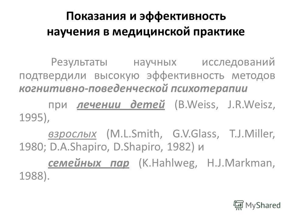 Показания и эффективность научения в медицинской практике Результаты научных исследований подтвердили высокую эффективность методов когнитивно-поведенческой психотерапии при лечении детей (B.Weiss, J.R.Weisz, 1995), взрослых (M.L.Smith, G.V.Glass, T.