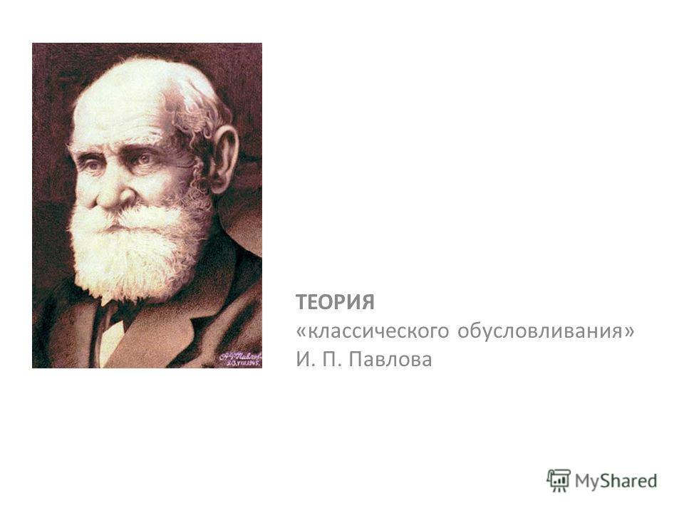 ТЕОРИЯ «классического обусловливания» И. П. Павлова