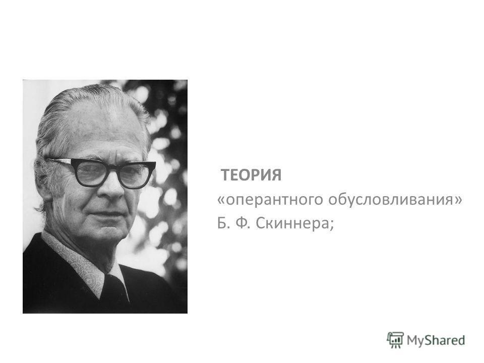 ТЕОРИЯ «оперантного обусловливания» Б. Ф. Скиннера;