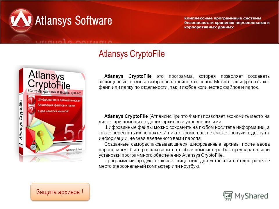 Atlansys CryptoFile Для использования дома и в офисе Atlansys CryptoFile это программа, которая позволяет создавать защищенные архивы выбранных файлов и папок Можно зашифровать как файл или папку по отдельности, так и любое количество файлов и папок.