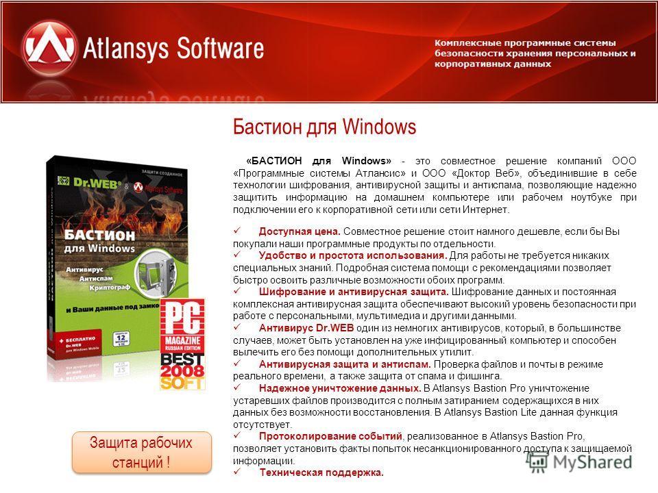 Бастион для Windows Для предприятий и организаций «БАСТИОН для Windows» - это совместное решение компаний ООО «Программные системы Атлансис» и ООО «Доктор Веб», объединившие в себе технологии шифрования, антивирусной защиты и антиспама, позволяющие н