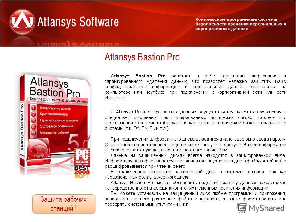 Atlansys Bastion Pro Для использования дома и в офисе Atlansys Bastion Pro сочетает в себе технологии шифрования и гарантированного удаления данных, что позволяет надежно защитить Вашу конфиденциальную информацию и персональные данные, хранящиеся на