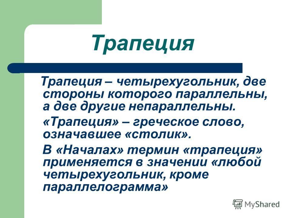 Трапеция Трапеция – четырехугольник, две стороны которого параллельны, а две другие непараллельны. «Трапеция» – греческое слово, означавшее «столик». В «Началах» термин «трапеция» применяется в значении «любой четырехугольник, кроме параллелограмма»