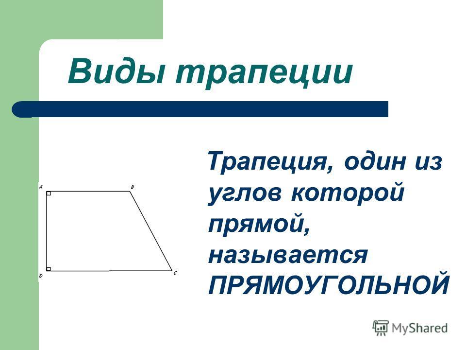 Виды трапеции Трапеция, один из углов которой прямой, называется ПРЯМОУГОЛЬНОЙ