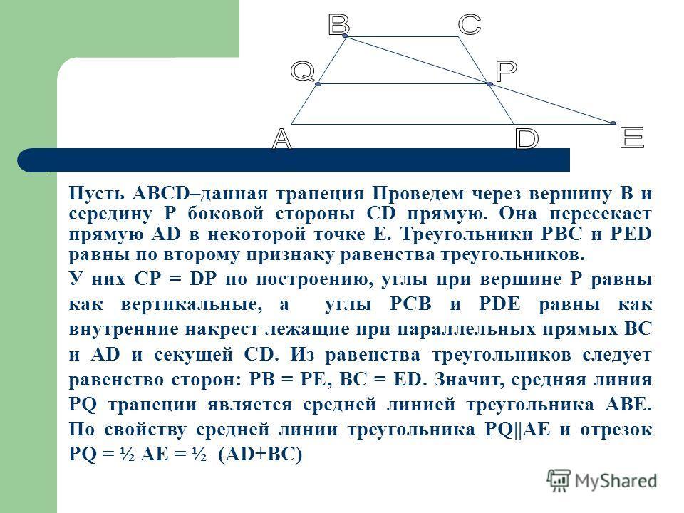 Пусть АВСD–данная трапеция Проведем через вершину В и середину Р боковой стороны СD прямую. Она пересекает прямую АD в некоторой точке Е. Треугольники РВС и РЕD равны по второму признаку равенства треугольников. У них СР = DР по построению, углы при